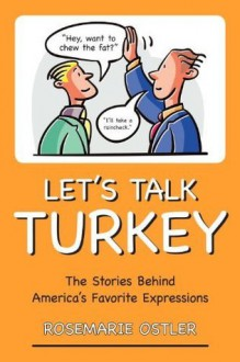 Let's Talk Turkey: The Stories Behind America's Favorite Expressions - Rosemarie Ostler