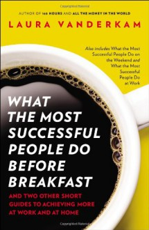 What the Most Successful People Do Before Breakfast: And Two Other Short Guides to Achieving More at Work and at Home - Laura Vanderkam