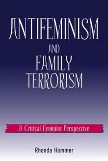 Antifeminism and Family Terrorism: A Critical Feminist Perspective - Rhonda Hammer