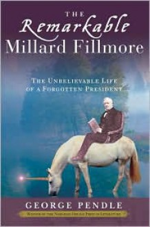 The Remarkable Millard Fillmore: The Unbelievable Life of a Forgotten President - George Pendle