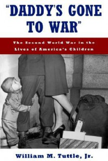 Daddy's Gone to War: The Second World War in the Lives of America's Children - William M. Tuttle