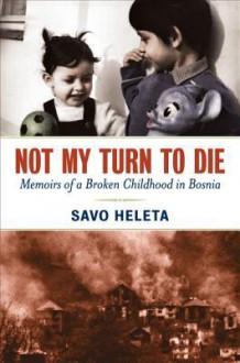 Not My Turn to Die: Memoirs of a Broken Childhood in Bosnia - Savo Heleta