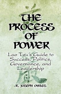 The Process of Power: Lao Tzu's Guide to Success, Politics, Governance, and Leadership - R. Owles