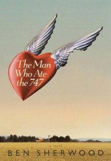 The Man Who Ate the 747, A Novel. - Ben Sherwood