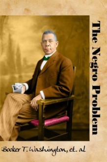 The Negro Problem: By Booker T. Washington and Others of His Time (Carefully formatted by Timeless Classic Books) - Booker T. Washington