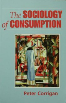 The Sociology of Consumption: An Introduction - Peter Corrigan