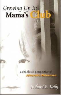 Growing Up In Mama's Club: A Childhood Perspective of Jehovah's Witnesses - Richard E. Kelly