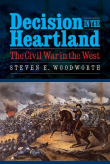 Decision in the Heartland: The Civil War in the West - Steven E. Woodworth