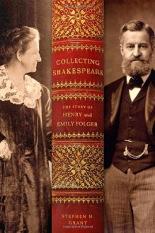 Collecting Shakespeare: The Story of Henry and Emily Folger - Stephen H. Grant