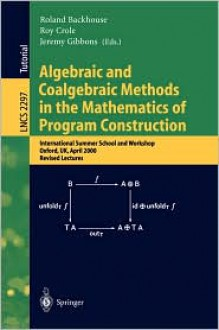 Algebraic and Coalgebraic Methods in the Mathematics of Program Construction: International Summer School and Workshop, Oxford, UK, April 10-14, 2000, Revised Lectures - Roland Backhouse