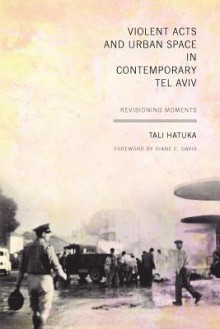 Violent Acts and Urban Space in Contemporary Tel Aviv: Revisioning Moments - Tali Hatuka, Diane E. Davis