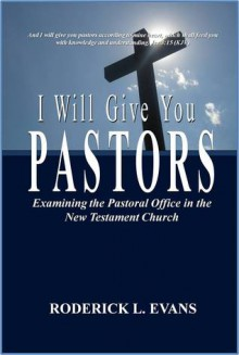 I Will Give You Pastors: Examining the Pastoral Office in the New Testament Church - Roderick L. Evans