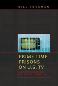 Prime Time Prisons on U.S. TV: Representation of Incarceration - Bill Yousman