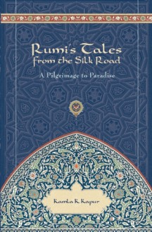 Rumi's Tales from the Silk Road: Pilgrimage to Paradise - Kamla K. Kapur