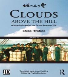 Clouds above the Hill: A Historical Novel of the Russo-Japanese War, Volume 4 - Shiba Ryôtarô, Phyllis Birnbaum