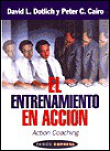 El Entrenamiento En Accion (Action Coaching: Como Mejorar El Desempeno Individual Para El Exito De LA Compania - David L. Dotlich, Peter C. Cairo