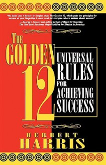 The Golden 12: Universal Rules for Achieving Success - Herbert Harris
