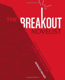 The Breakout Novelist: Craft and Strategies for Career Fiction Writers - Donald Maass