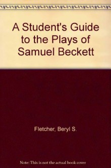 A Student's Guide to the Plays of Samuel Beckett - Beryl S. Fletcher