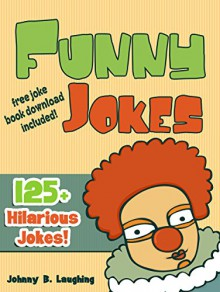 Funny Jokes (FREE Joke Book Download Included!): 125+ Hilarious Jokes (Funny and Hilarious Joke Book for Children) - Johnny B. Laughing