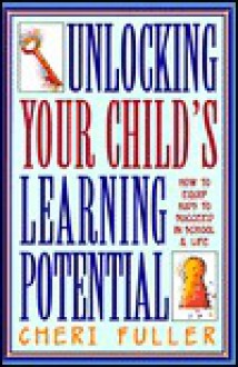 Unlocking Your Child's Learning Potential: How to Equip Kids to Succeed in School and Life - Cheri Fuller