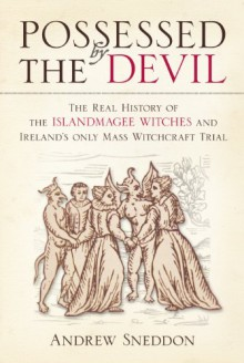 Possessed by the Devil: The Real History of the Islandmagee Witches & Ireland's Only Mass Witchcraft Trial - Andrew Sneddon