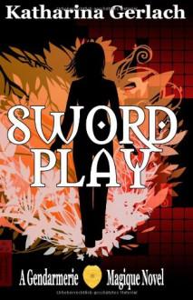 Swordplay: A Gendarmerie Magique Novel - Katharina Gerlach