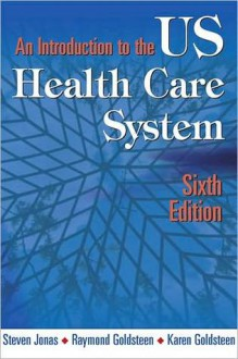 An Introduction to the Us Health Care System: Sixth Edition - Steven Jonas, Raymond L. Goldsteen, Karen Goldsteen