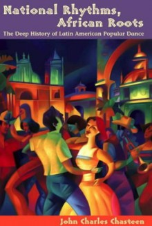 National Rhythms, African Roots: The Deep History of Latin American Popular Dance - John Charles Chasteen
