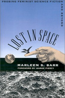 Lost in Space: Probing Feminist Science Fiction and Beyond - Marleen S. Barr,Marge Piercy