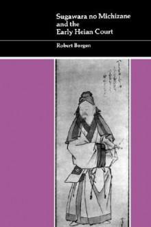 Sugawara no Michizane and the Early Heian Court - Robert Borgen
