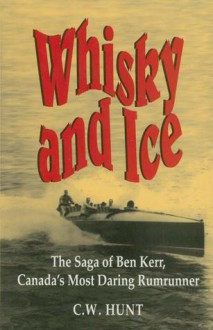 Whisky and Ice: The Saga of Ben Kerr, Canada's Most Daring Rumrunner - C.W. Hunt