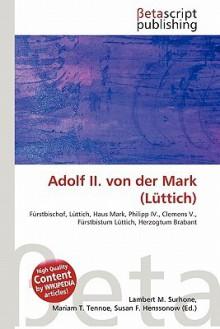 Adolf II. Von Der Mark (Luttich) - Lambert M. Surhone, Mariam T. Tennoe, Susan F. Henssonow