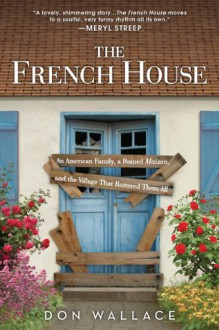 The French House: An American Family, a Ruined Maison, and the Village That Restored Them All - Don Wallace