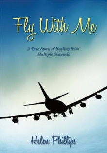 Fly With Me: A True Story of Healing from Multiple Sclerosis - Helen Phillips