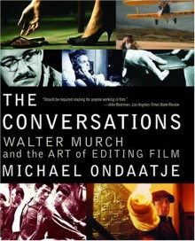 The Conversations: Walter Murch and the Art of Editing Film - Michael Ondaatje