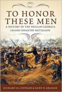 To Honor These Men: A History of the Phillips Georgia Legion Infantry Battalion - Richard M. Coffman
