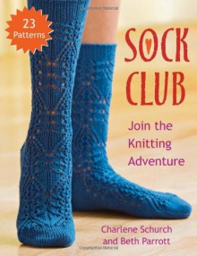Sock Club: Join the Knitting Adventure - Charlene Schurch, Beth Parrott