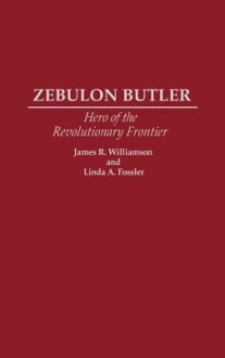Zebulon Butler: Hero of the Revolutionary Frontier - James R. Williamson