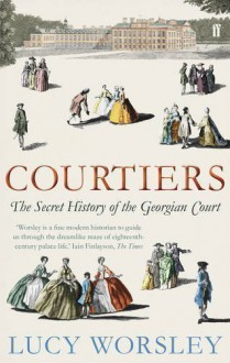 Courtiers: The Secret History of the Georgian Court by Worsley, Lucy (2011) - Lucy Worsley