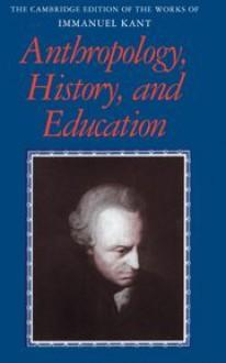Anthropology, History, and Education - Immanuel Kant, Robert B. Louden, Günter Zöller, Paul Guyer, Mary J. Gregor