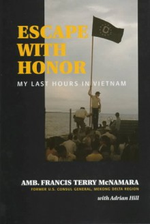 Escape With Honor: My Last Hours in Vietnam (Adst-Dacor Diplomats and Diplomacy Book) - Francis Terry McNamara;Adrian Hill;Terry McNamara