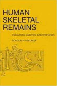 Human Skeletal Remains: Excavation, Analysis, Interpretation - Douglas Ubelaker