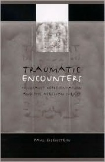 Traumatic Encounters: Holocaust Representation and the Hegelian Subject - Paul Eisenstein