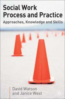 Social Work Process and Practice: Approaches, Knowledge and Skills - David Watson, Jo Campling, Janice West