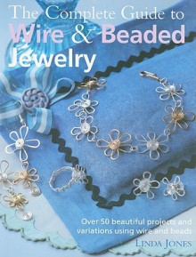 The Complete Guide to Wire & Beaded Jewelry: Over 50 Beautiful Projects and Variations Using Wire and Beads - Linda Jones