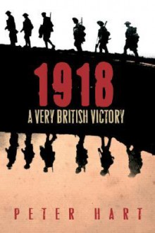 1918: A Very British Victory - Peter Hart
