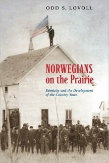 Norwegians on the Prairie: Ethnicity and Development of the Country Town - Odd Sverre Lovoll