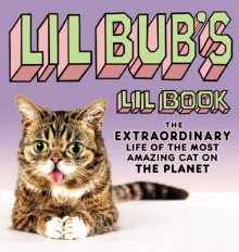 Lil BUB's Lil Book: The Extraordinary Life of the Most Amazing Cat on the Planet - Lil Bub