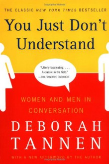 You Just Don't Understand: Women and Men in Conversation - Deborah Tannen